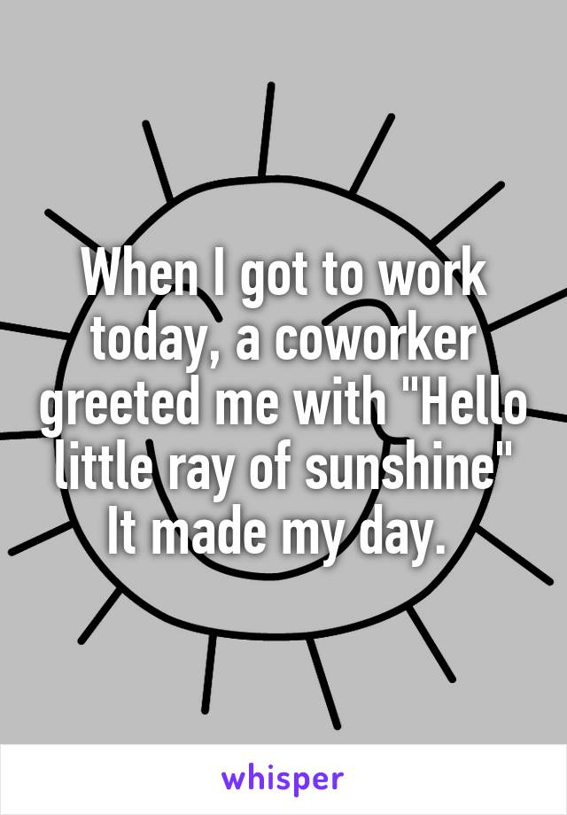 """When I got to work today, a coworker greeted me with """"Hello little ray of sunshine"""" It made my day."""