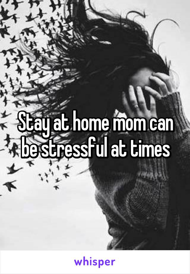 Stay at home mom can be stressful at times