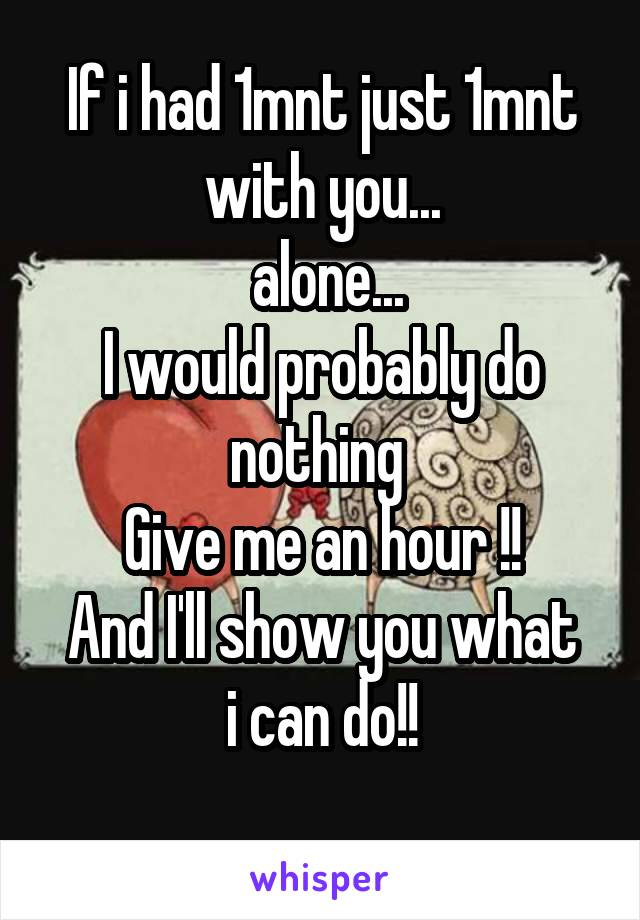 If i had 1mnt just 1mnt with you...  alone... I would probably do nothing  Give me an hour !! And I'll show you what i can do!!