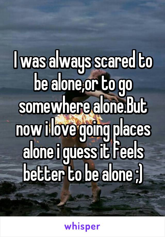 I was always scared to be alone,or to go somewhere alone.But now i love going places alone i guess it feels better to be alone ;)