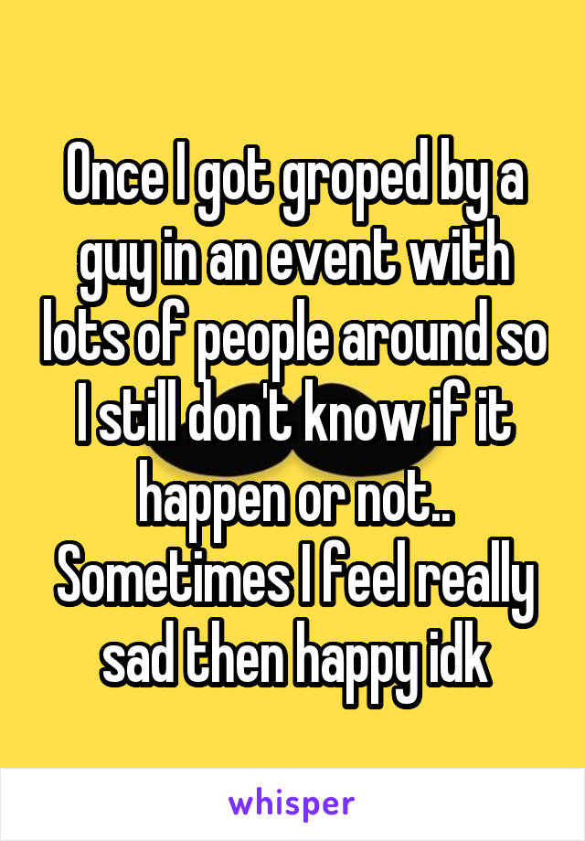 Once I got groped by a guy in an event with lots of people around so I still don't know if it happen or not.. Sometimes I feel really sad then happy idk