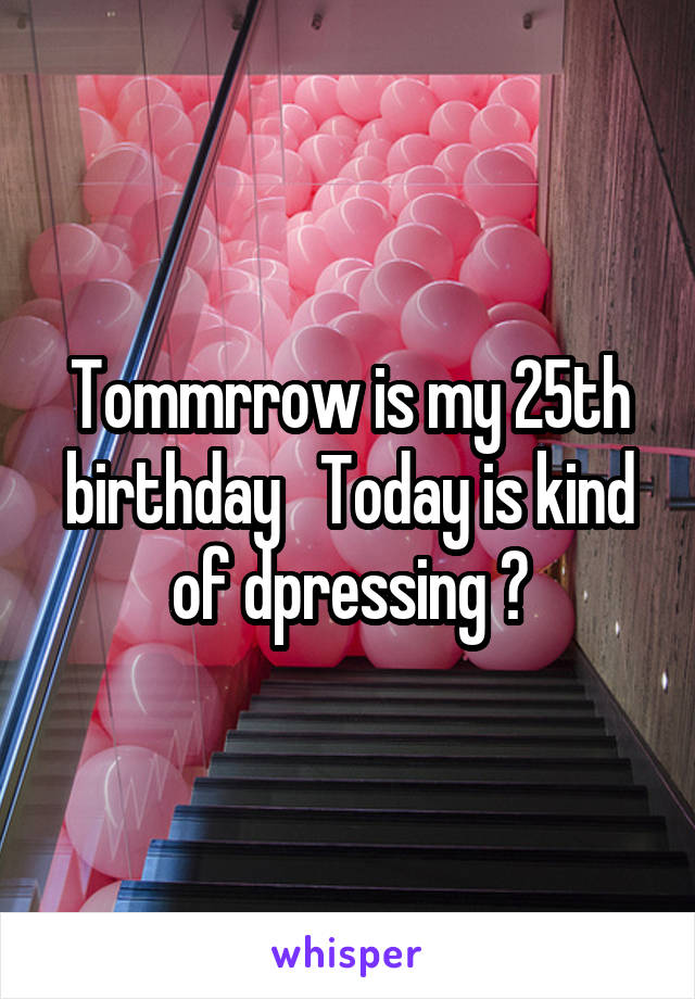 Tommrrow is my 25th birthday   Today is kind of dpressing 😔
