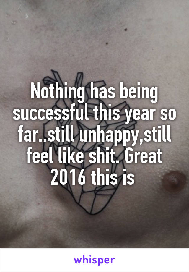 Nothing has being successful this year so far..still unhappy,still feel like shit. Great 2016 this is