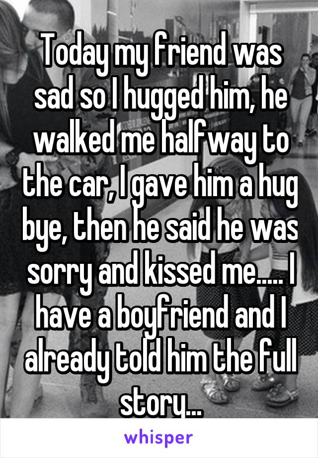 Today my friend was sad so I hugged him, he walked me halfway to the car, I gave him a hug bye, then he said he was sorry and kissed me..... I have a boyfriend and I already told him the full story...