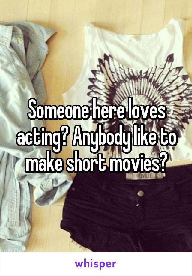 Someone here loves acting? Anybody like to make short movies?