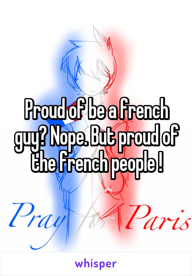 Proud of be a french guy? Nope. But proud of the french people !