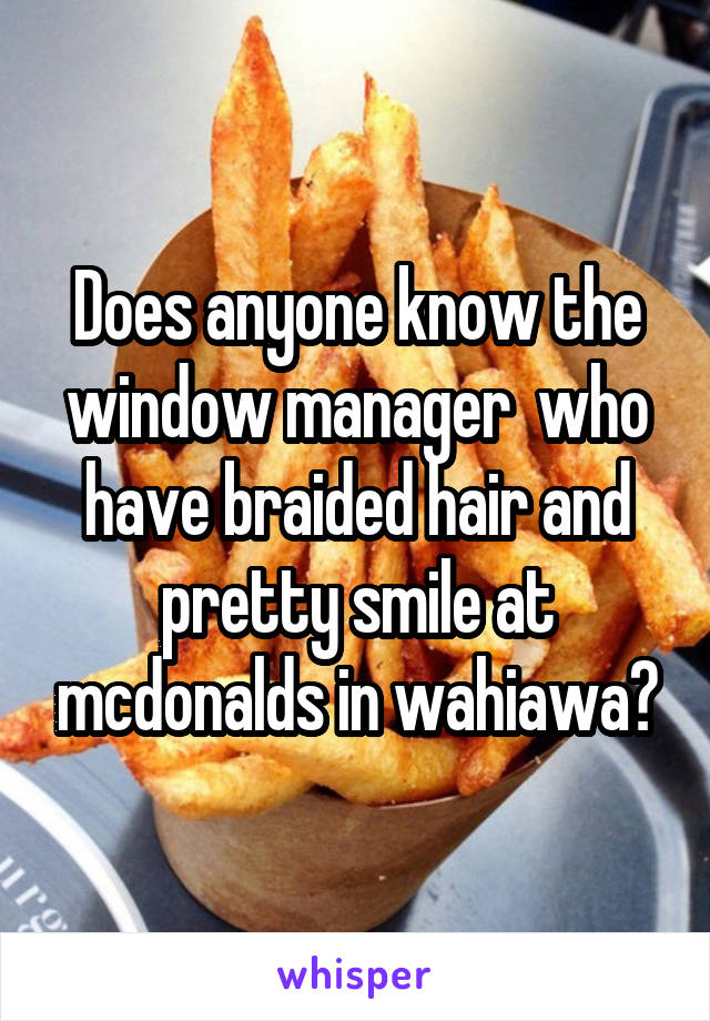 Does anyone know the window manager  who have braided hair and pretty smile at mcdonalds in wahiawa?