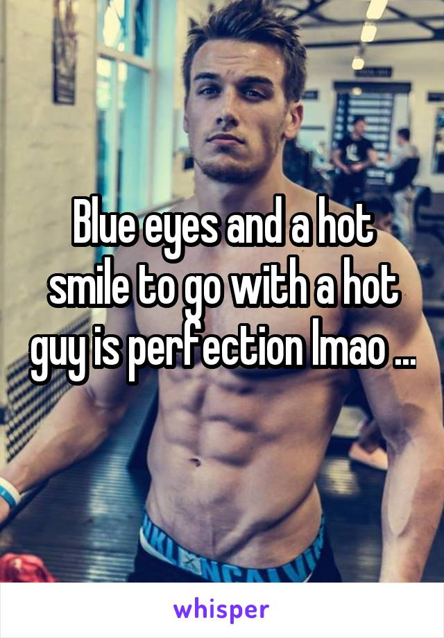 Blue eyes and a hot smile to go with a hot guy is perfection lmao ...