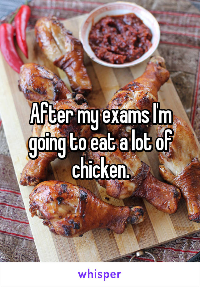 After my exams I'm going to eat a lot of chicken.