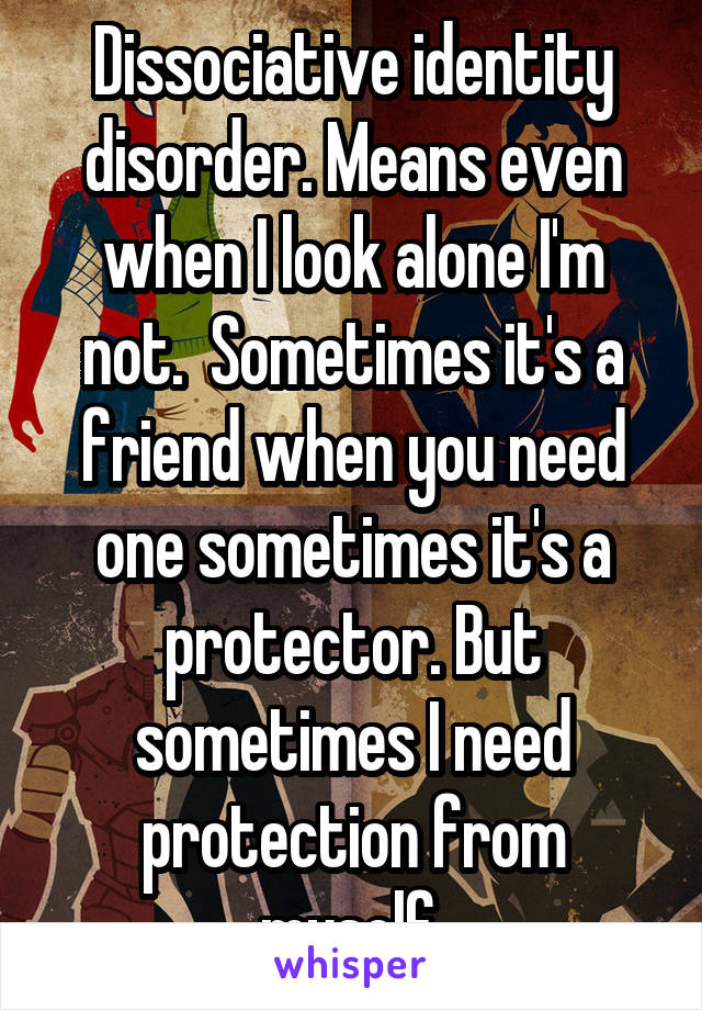 Dissociative identity disorder. Means even when I look alone I'm not.  Sometimes it's a friend when you need one sometimes it's a protector. But sometimes I need protection from myself.