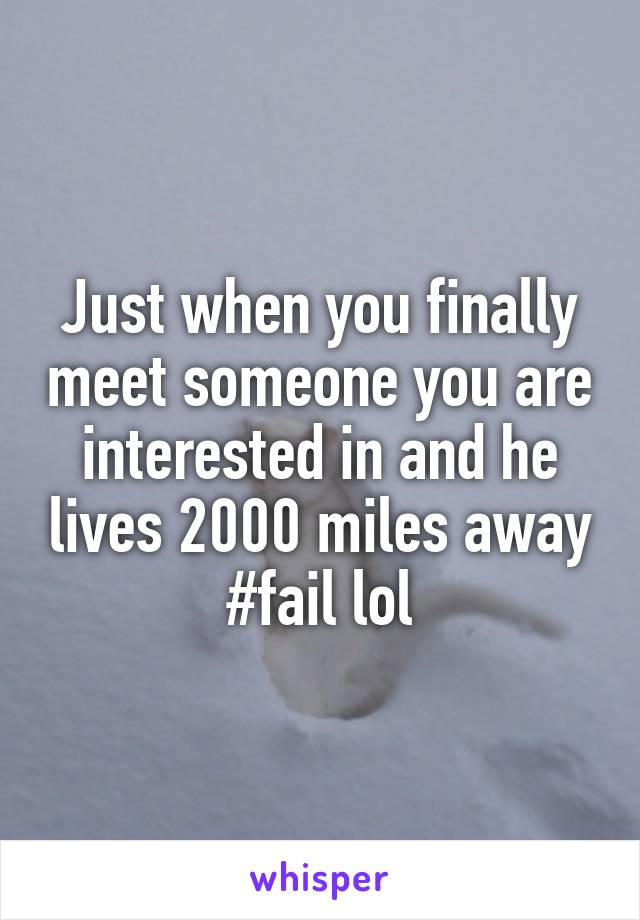 Just when you finally meet someone you are interested in and he lives 2000 miles away #fail lol