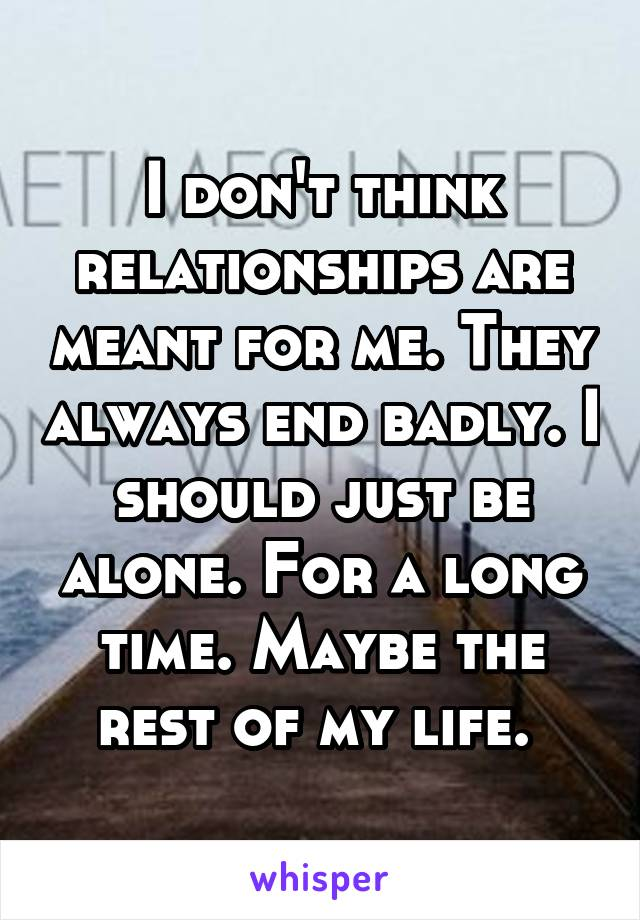 I don't think relationships are meant for me. They always end badly. I should just be alone. For a long time. Maybe the rest of my life.