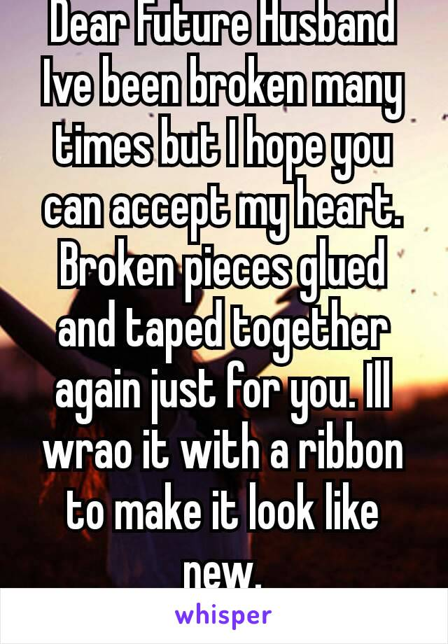 Dear Future Husband Ive been broken many times but I hope you can accept my heart. Broken pieces glued and taped together again just for you. Ill wrao it with a ribbon to make it look like new. 👑