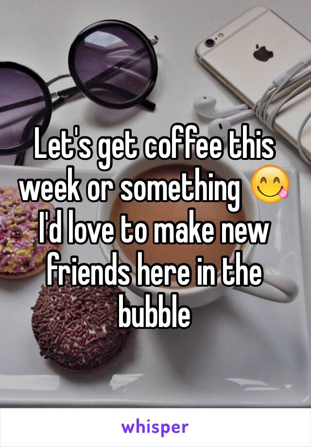 Let's get coffee this week or something 😋 I'd love to make new friends here in the bubble