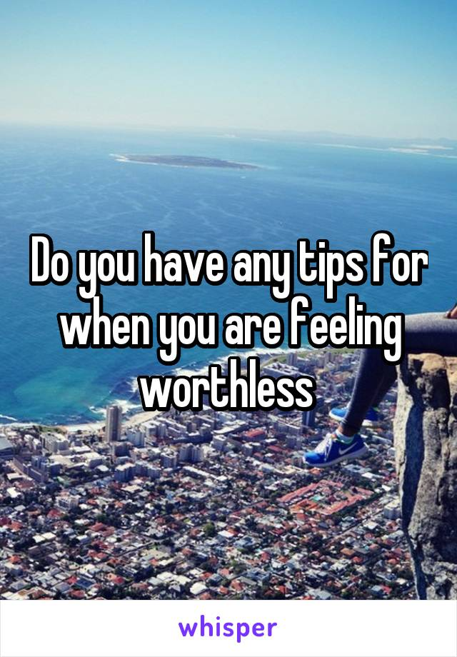 Do you have any tips for when you are feeling worthless