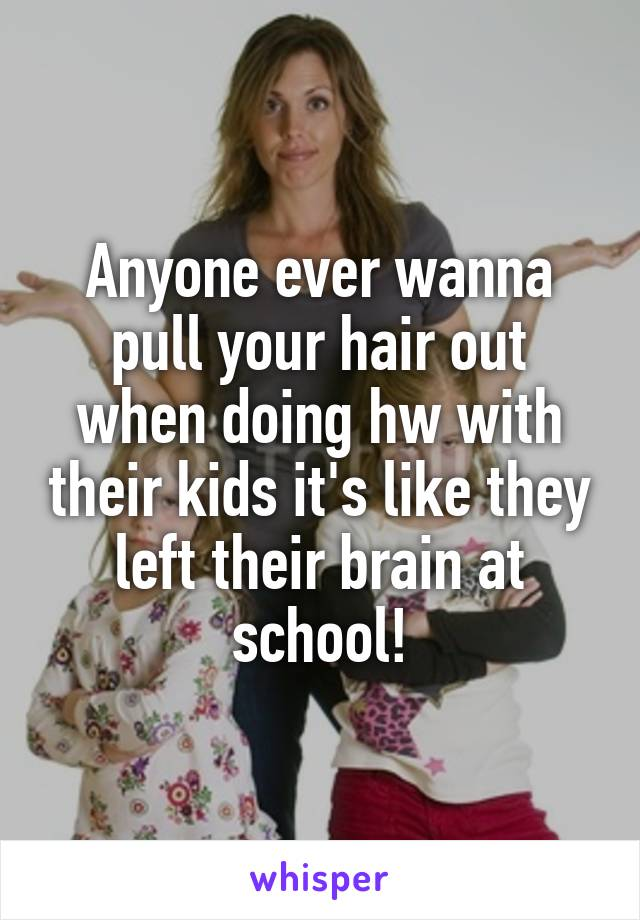 Anyone ever wanna pull your hair out when doing hw with their kids it's like they left their brain at school!