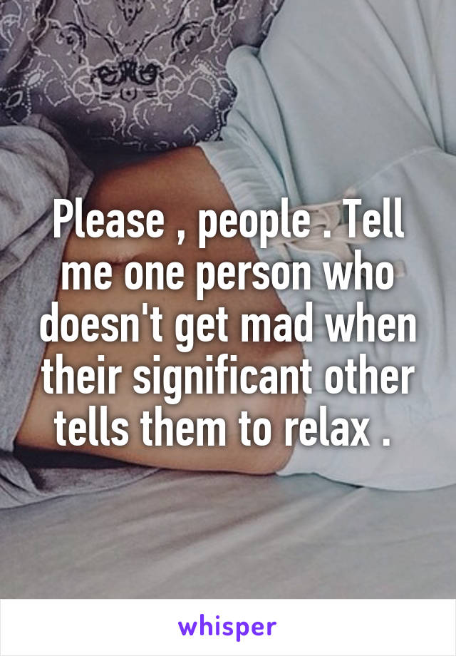 Please , people . Tell me one person who doesn't get mad when their significant other tells them to relax .