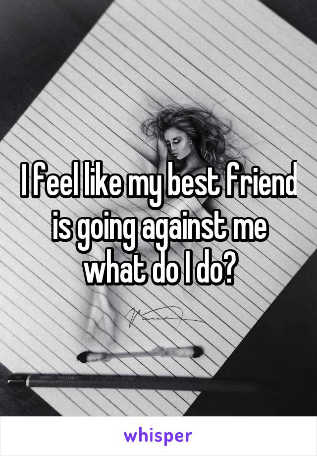 I feel like my best friend is going against me what do I do?