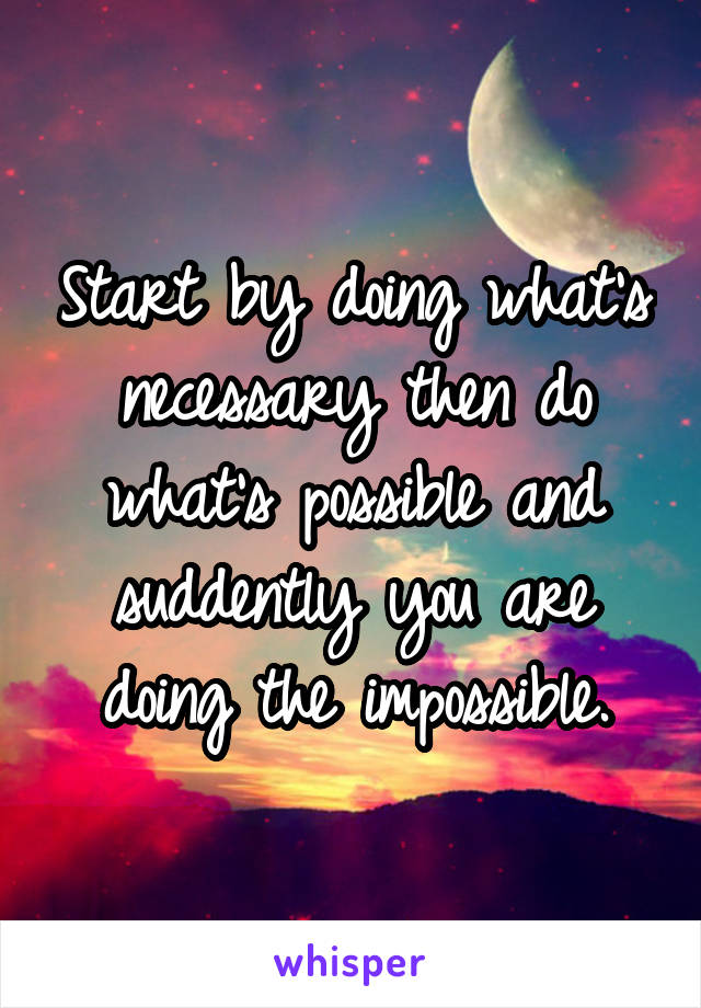 Start by doing what's necessary then do what's possible and suddently you are doing the impossible.