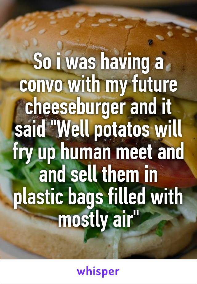 "So i was having a convo with my future cheeseburger and it said ""Well potatos will fry up human meet and and sell them in plastic bags filled with mostly air"""