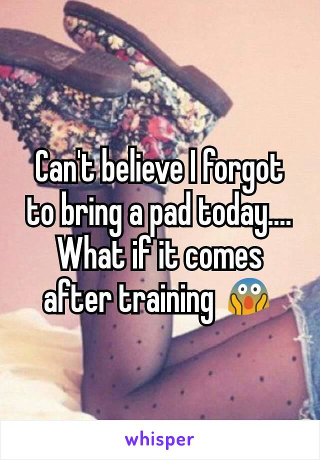 Can't believe I forgot to bring a pad today.... What if it comes after training 😱