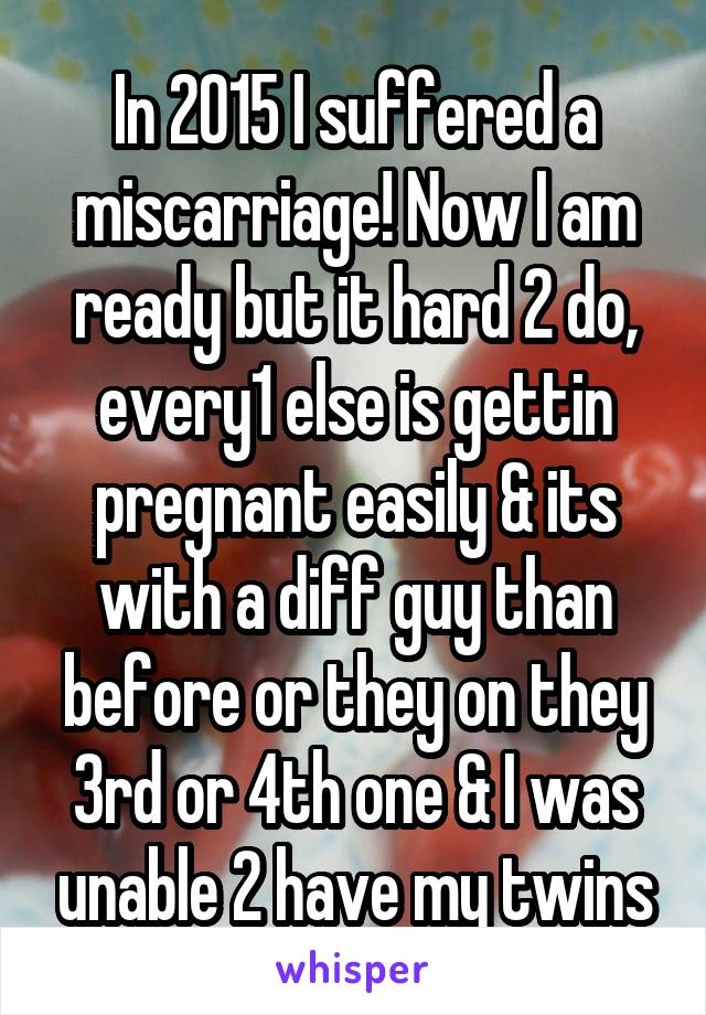 In 2015 I suffered a miscarriage! Now I am ready but it hard 2 do, every1 else is gettin pregnant easily & its with a diff guy than before or they on they 3rd or 4th one & I was unable 2 have my twins