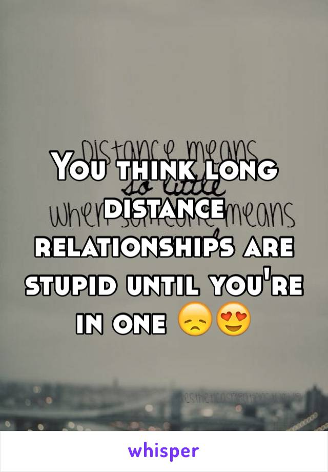 You think long distance relationships are stupid until you're in one 😞😍
