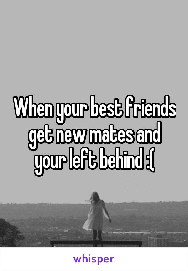 When your best friends get new mates and your left behind :(