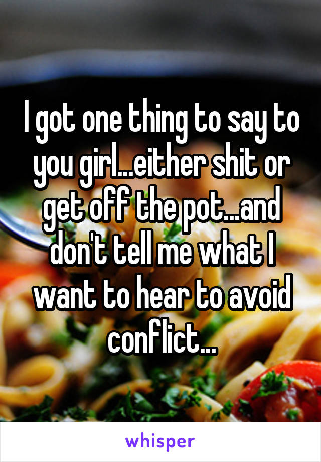 I got one thing to say to you girl...either shit or get off the pot...and don't tell me what I want to hear to avoid conflict...