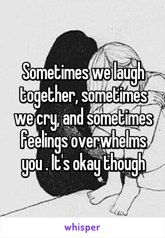 Sometimes we laugh together, sometimes we cry, and sometimes feelings overwhelms you . It's okay though