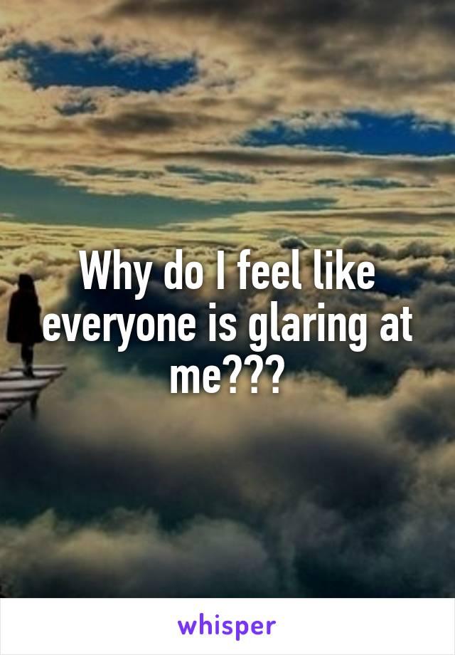 Why do I feel like everyone is glaring at me???