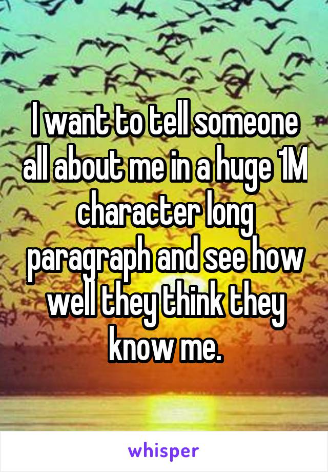 I want to tell someone all about me in a huge 1M character long paragraph and see how well they think they know me.