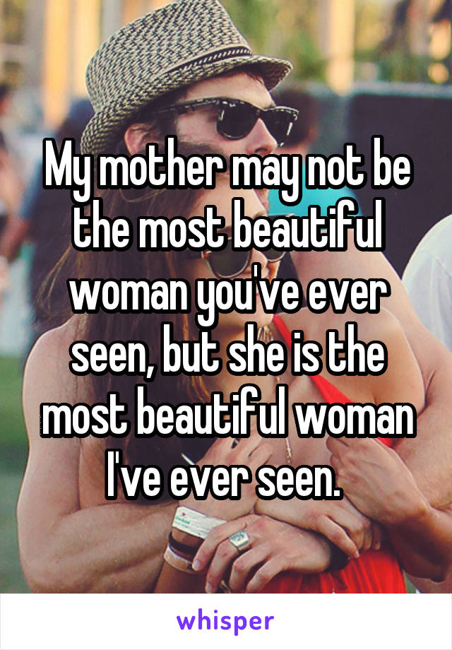 My mother may not be the most beautiful woman you've ever seen, but she is the most beautiful woman I've ever seen.