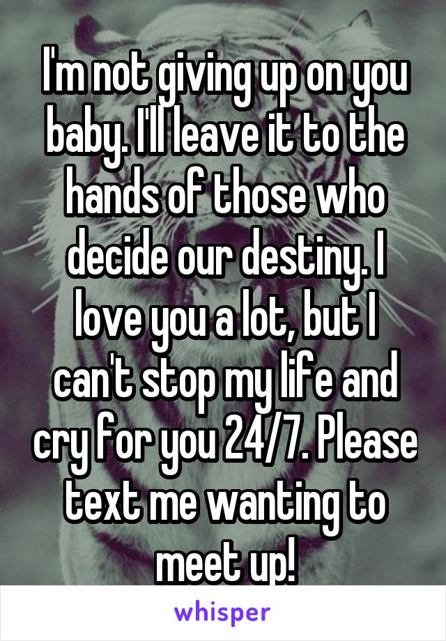 I'm not giving up on you baby. I'll leave it to the hands of those who decide our destiny. I love you a lot, but I can't stop my life and cry for you 24/7. Please text me wanting to meet up!