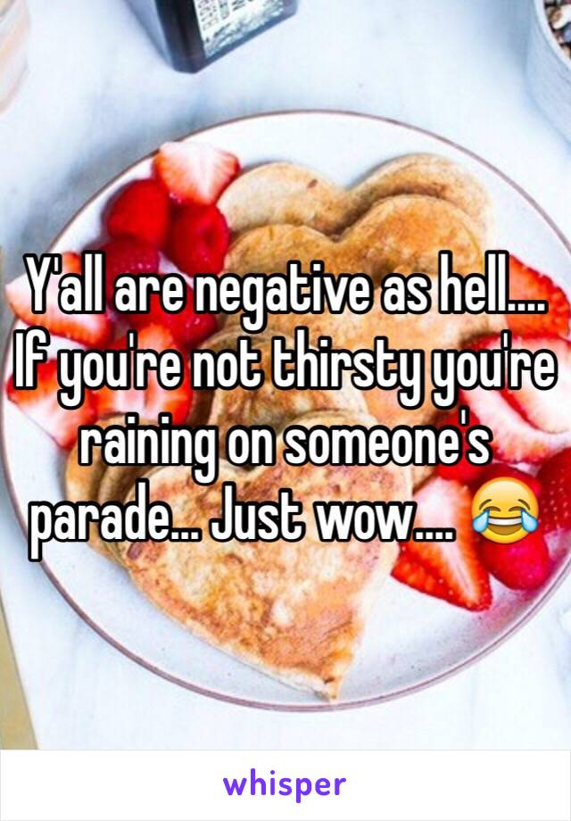 Y'all are negative as hell.... If you're not thirsty you're raining on someone's parade... Just wow.... 😂