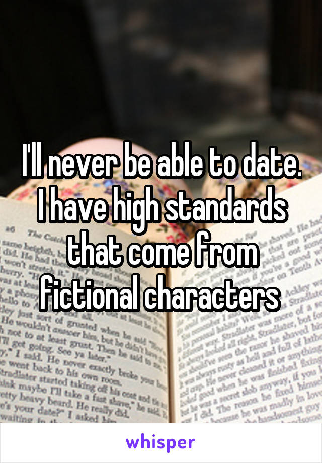 I'll never be able to date. I have high standards that come from fictional characters
