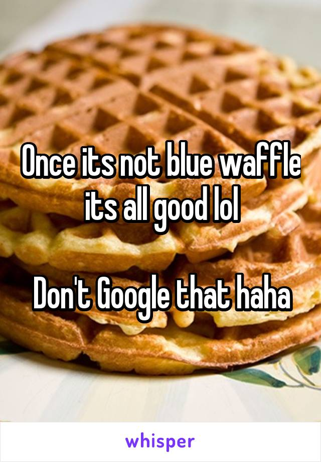 once its not blue waffle its all good lol don t google that haha