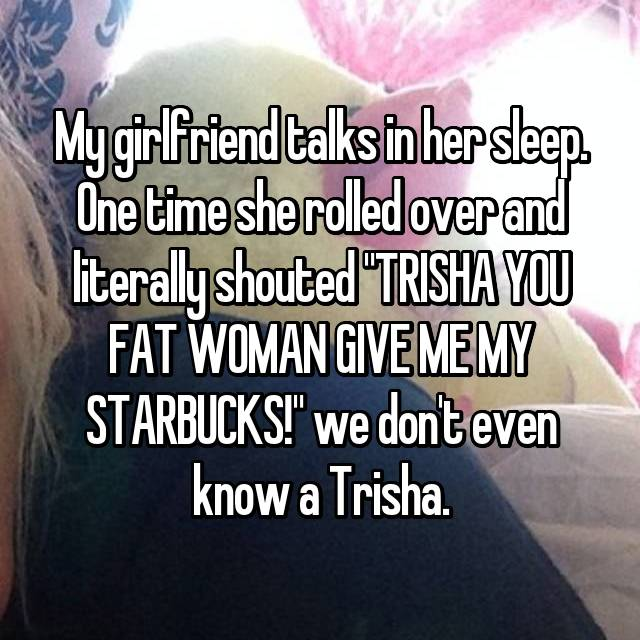 "My girlfriend talks in her sleep. One time she rolled over and literally shouted ""TRISHA YOU FAT WOMAN GIVE ME MY STARBUCKS!"" we don't even know a Trisha."