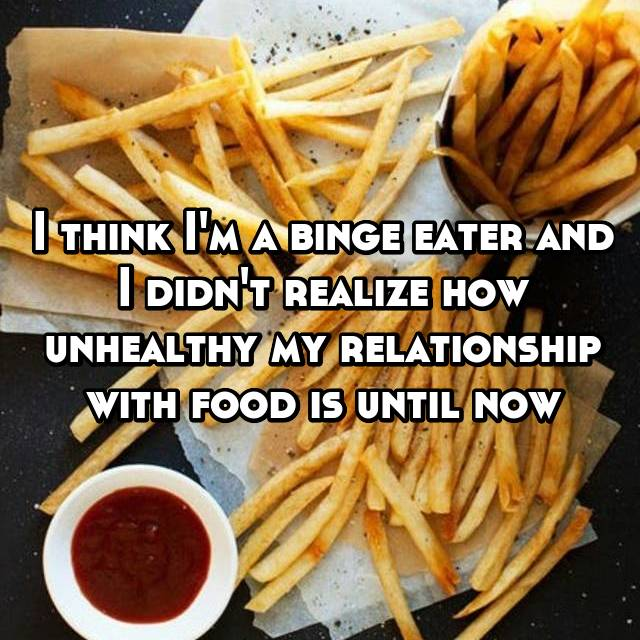 I think I'm a binge eater and I didn't realize how unhealthy my relationship with food is until now