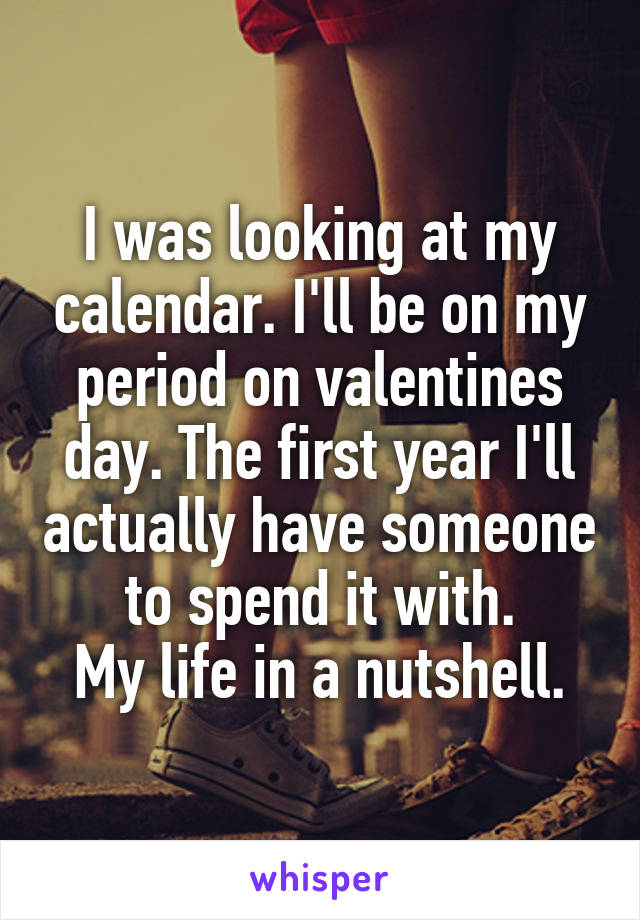 I was looking at my calendar. I'll be on my period on valentines day. The first year I'll actually have someone to spend it with. My life in a nutshell.