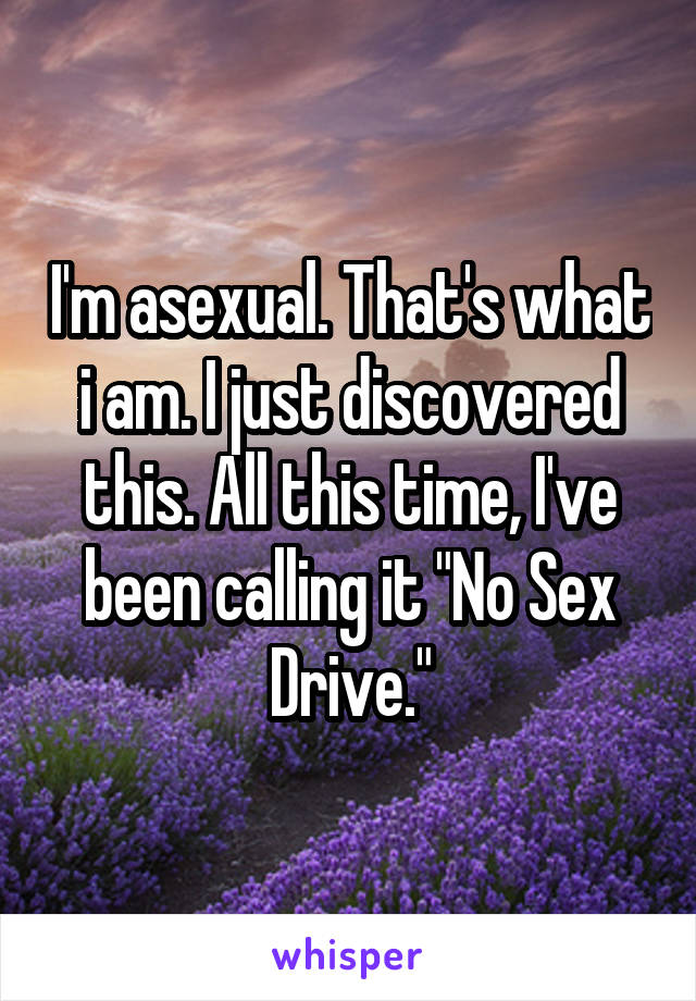 """I'm asexual. That's what i am. I just discovered this. All this time, I've been calling it """"No Sex Drive."""""""