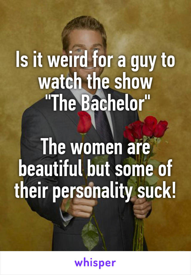 "Is it weird for a guy to watch the show  ""The Bachelor""  The women are beautiful but some of their personality suck!"