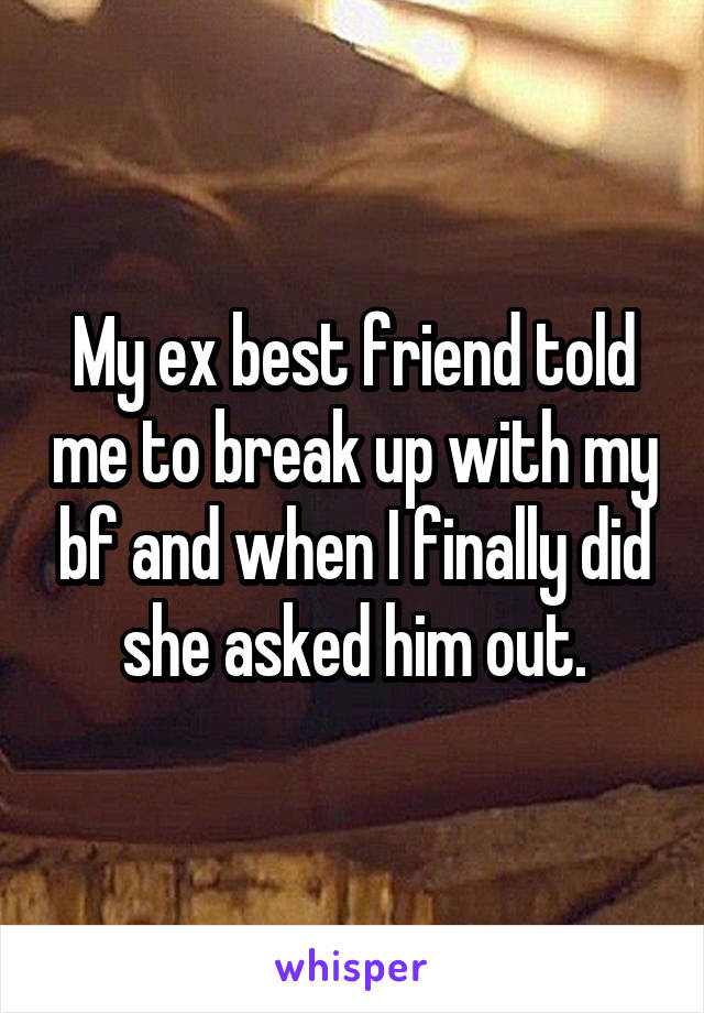 My ex best friend told me to break up with my bf and when I finally did she asked him out.