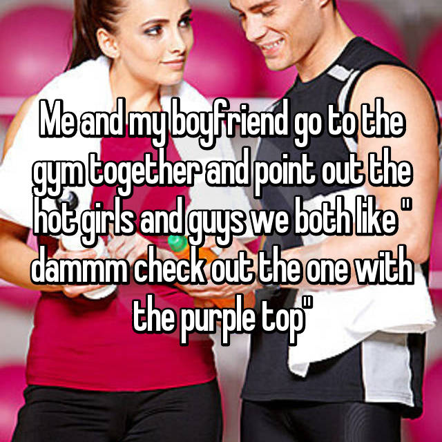 """Me and my boyfriend go to the gym together and point out the hot girls and guys we both like """" dammm check out the one with the purple top"""""""