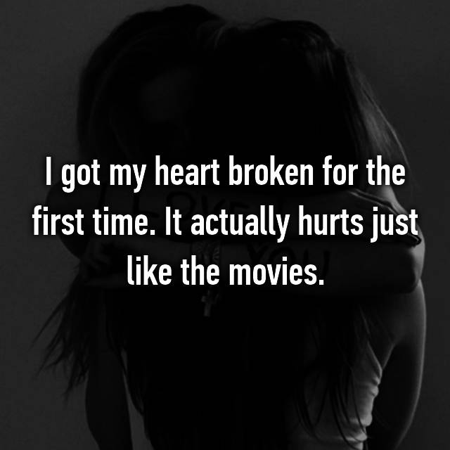 I got my heart broken for the first time. It actually hurts just like the movies.