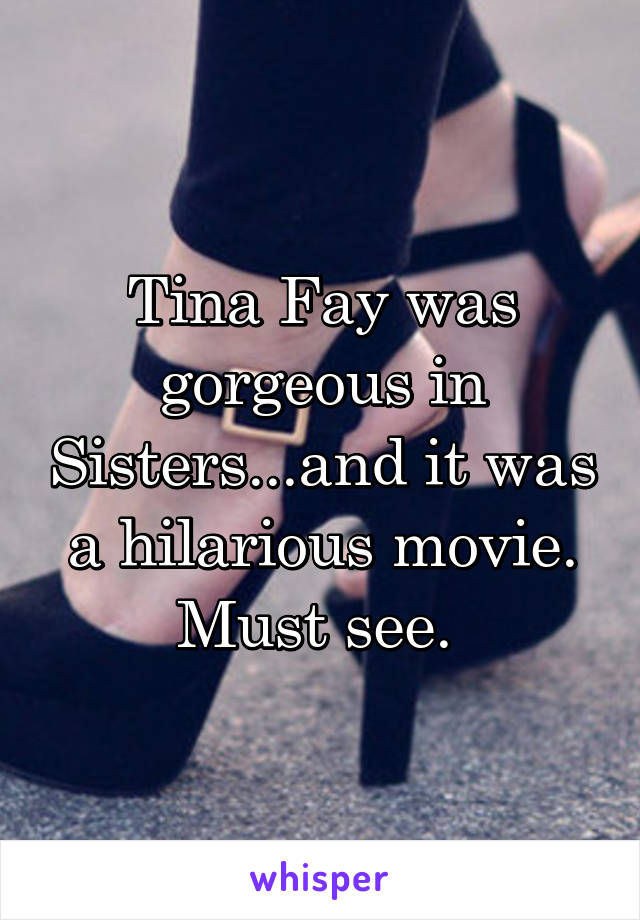 Tina Fay was gorgeous in Sisters...and it was a hilarious movie. Must see.