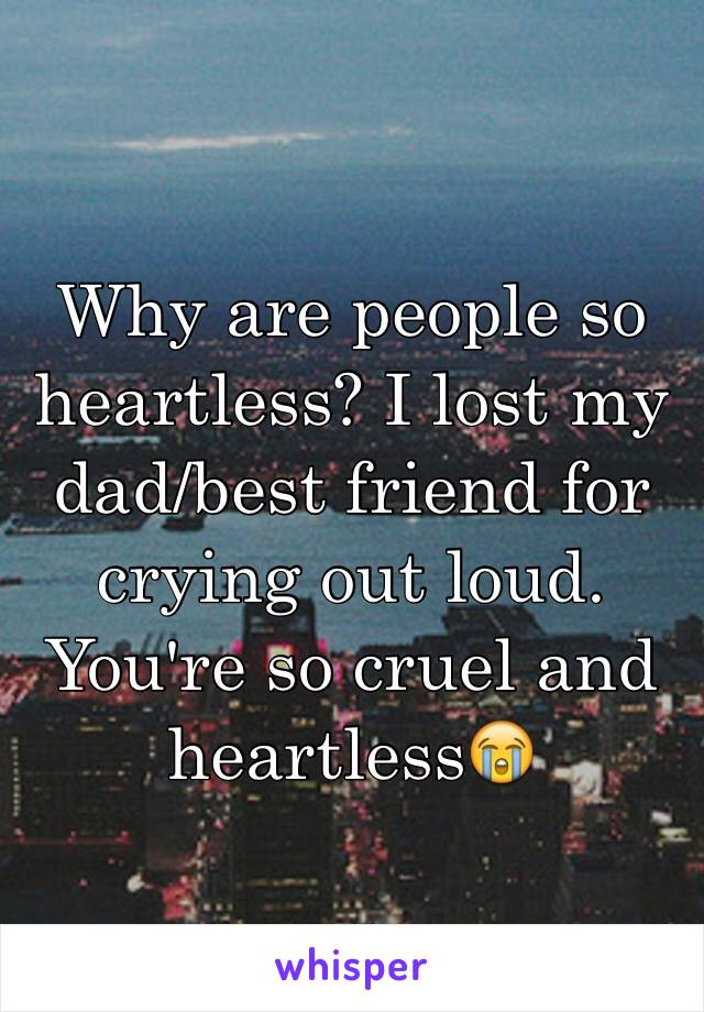 Why are people so heartless? I lost my dad/best friend for crying out loud. You're so cruel and heartless😭
