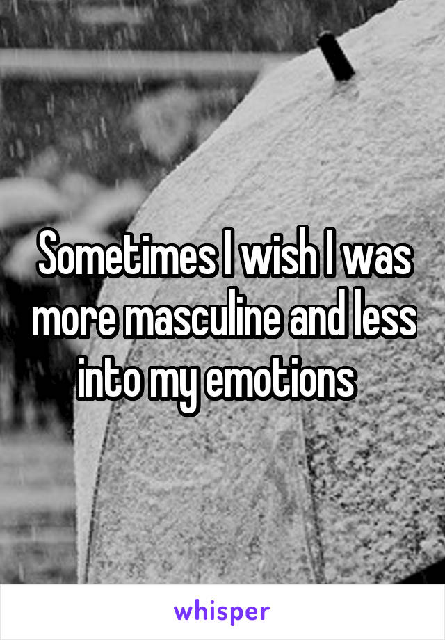 Sometimes I wish I was more masculine and less into my emotions