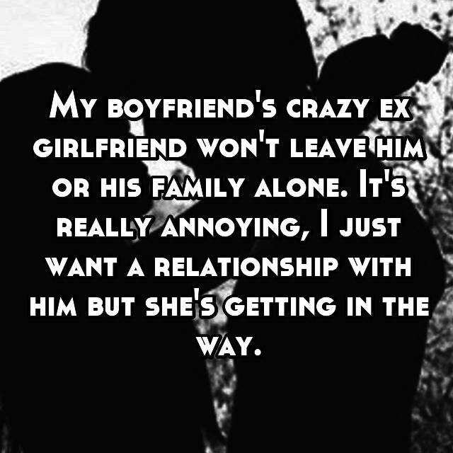 My boyfriend's crazy ex girlfriend won't leave him or his family alone. It's really annoying, I just want a relationship with him but she's getting in the way.