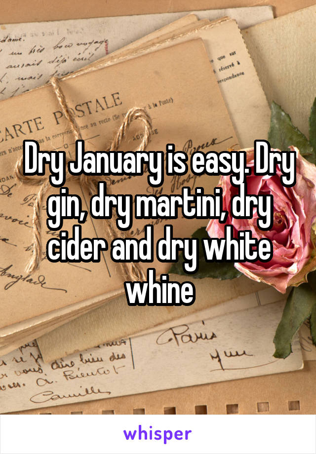 Dry January is easy. Dry gin, dry martini, dry cider and dry white whine